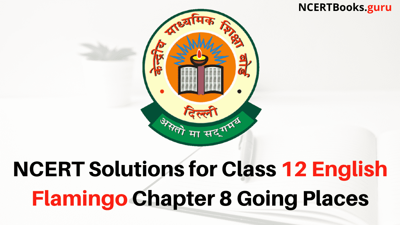 NCERT Solutions for Class 12 English Flamingo Chapter 8 Going Places